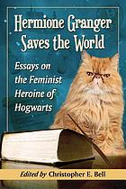 Hermione Granger saves the world : essays on the feminist heroine of Hogwarts