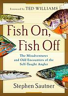 Fish on, fish off : the misadventures and odd encounters of the self-taught angler
