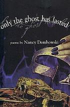 Only the ghost has lasted : poems