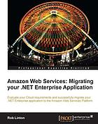 Amazon Web Services : migrating your .NET Enterprise application : evaluate your Cloud requirements and successfully migrate your .NET Enterprise application to the Amazon Web Services platform