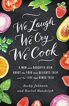 We laugh, we cry, we cook : a mom and daughter dish about the food that delights them, and the love that binds them