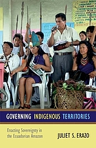 Governing indigenous territories : enacting sovereignty in the Ecuadorian Amazon