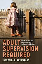 Adult Supervision Required : Private Freedom and Public Constraints for Parents and Children.
