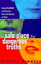 A safe place for dangerous truths : using dialogue to overcome fear & distrust at work.