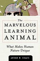 The marvelous learning animal : what makes human nature unique