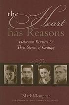 The heart has reasons : Holocaust rescuers and their stories of courage