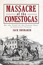 Massacre of the Conestogas : on the trail of the Paxton Boys in Lancaster County