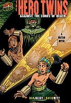 The hero twins : against the lords of death : a Mayan myth