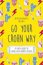 Go Your Crohn Way : a Gutsy Guide to Living with Crohn's Disease.