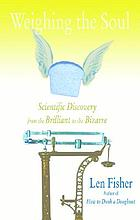 Weighing the soul : scientific discovery from the brilliant to the bizarre
