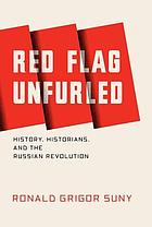 Red flag unfurled : history, historians, and the Russian Revolution