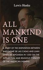 All mankind is one; a study of the disputation between Bartolomé de Las Casas and Juan Ginés de Sepúlveda in 1550 on the intellectual and religious capacity of the American Indians.