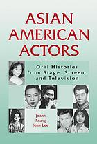Asian American actors : oral histories from stage, screen, and television