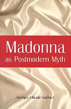 Madonna as postmodern myth : how one star's self-construction rewrites sex, gender, Hollywood, and the American dream