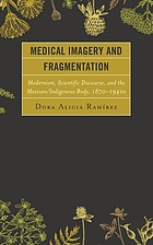 Medical imagery and fragmentation : modernism, scientific discourse, and the Mexican/indigenous body, 1870-1940s