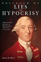 Poisoned by lies and hypocrisy : America's first attempt to bring liberty to Canada, 1775-1776
