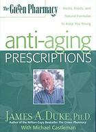 The green pharmacy anti-aging prescriptions : herbs, foods, and natural formulas to keep you young