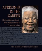 A prisoner in the garden : the Nelson Mandela Foundation.