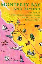 Monterey Bay and beyond : the best of California's Central Coast from Santa Cruz to San Simeon
