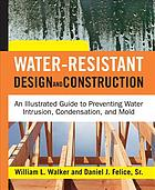 Water-resistant design and construction : an illustrated guide to preventing water intrusion, condensation, and mold