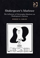 Shakespeare's Marlowe : the influence of Christopher Marlowe on Shakespeare's artistry