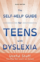 The Self-Help Guide for Teens with Dyslexia : Useful Stuff You May Not Learn at School