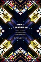 Media franchising : creative license and collaboration in the culture industries