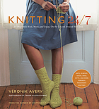 Knitting 24/7 : 30 projects to knit, wear, and enjoy, on the go and around the clock ; hats, scarves, socks, bags, mitts, and more for busy, passionate knitters
