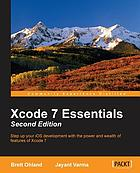 Xcode 7 essentials : step up your iOS development with the power and wealth of features of Xcode 7
