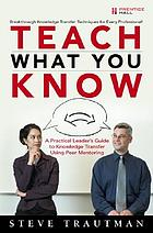 Teach what you know : a practical leader's guide to knowledge transfer using peer mentoring