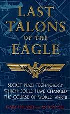 Last talons of the eagle : secret Nazi technology wich could have changed the course of World War II