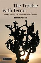 The trouble with terror : liberty, security, and the response to terrorism
