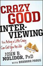 Crazy good interviewing : how acting a little crazy can get you the job