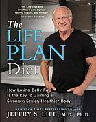 The life plan diet : how losing belly fat is the key to gaining a stronger, sexier, healthier body