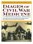 Images of Civil War medicine : a photographic history : containing numerous previously unpublished photographs of surgeons, nurses, hospitals, and other facilities used during the Civil War