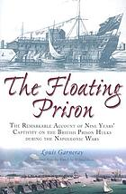 The floating prison : the remarkable account of nine years' captivity onthe British prison hulks during the Napoleonic Wars, 1806 to 1814