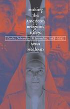 Making the American religious fringe : exotics, subversives, and journalists, 1955-1993