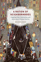 A nation of neighborhoods : imagining cities, communities, and democracy in postwar America