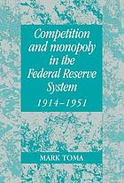 Competition and monopoly in the Federal Reserve System, 1914-1951 : a microeconomics approach to monetary history