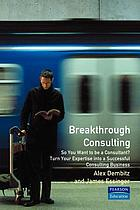 Breakthrough consulting : so you want to be a consultant? Turn your expertise into a successful consulting business