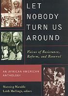 Let nobody turn us around : voices of resistance, reform, and renewal : an African American anthology