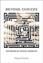 Beyond Choices : the Design of Ethical Gameplay.