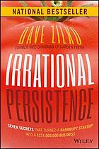 Irrational persistence : seven secrets that turned a bankrupt startup into a $231,000,000 business