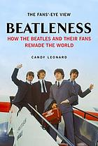 Beatleness : how the Beatles and their fans remade the world