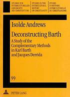Deconstructing Barth : a study of the complementary methods in Karl Barth and Jacques Derrida