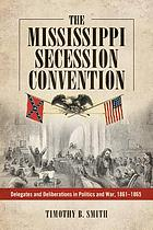 The Mississippi Secession Convention. Smith, 1861-1865 : delegates and deliberations in politics and war, 1861-1865