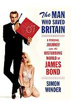 The man who saved Britain : a personal journey into the disturbing world of James Bond