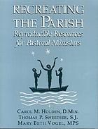 Recreating the parish : reproducible resources for pastoral ministers