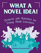 What a novel idea! : projects and activities for young adult literature