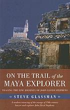 On the Trail of the Maya Explorer : Tracing the Epic Journey of John Lloyd Stephens.